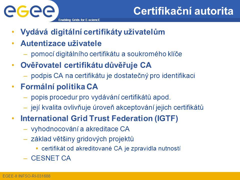 Enabling Grids for E-sciencE EGEE-II INFSO-RI-031688 Certifikační autorita Vydává digitální certifikáty uživatelům Autentizace uživatele –pomocí digitálního certifikátu a soukromého klíče Ověřovatel certifikátu důvěřuje CA –podpis CA na certifikátu je dostatečný pro identifikaci Formální politika CA –popis procedur pro vydávání certifikátů apod.