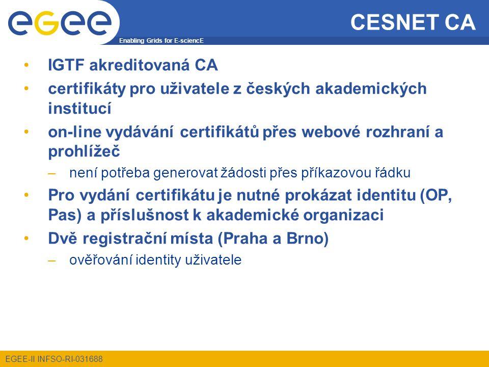 Enabling Grids for E-sciencE EGEE-II INFSO-RI-031688 CESNET CA Získání digitálního certifikátu: 1.registrace žádosti o certifikát na https://lai.cesnet.cz/ 2.potvrzení všech emailových adres uvedených v žádosti 3.osobní návštěva registrační autority –výsledkem je získání kódů pro generování certifikátu 4.vygenerování certifikátu přes www.cesnet-ca.czwww.cesnet-ca.cz –vyplnění kódů do formuláře –(výběr úložiště certifikátů a soukromého klíče) –Prodloužení platnosti 1.elektronicky podepsat notifikační mail –CESNET CA posílá notifikace měsíc před vypršením 2.CESNET CA vrátí kódy v zašifrovaném mailu 3.pokračovat bodem 4.