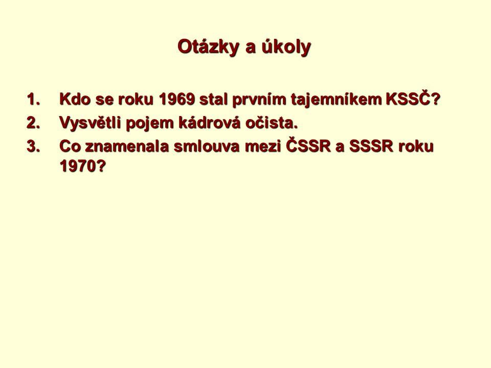 Otázky a úkoly 1.Kdo se roku 1969 stal prvním tajemníkem KSSČ? 2.Vysvětli pojem kádrová očista. 3.Co znamenala smlouva mezi ČSSR a SSSR roku 1970?