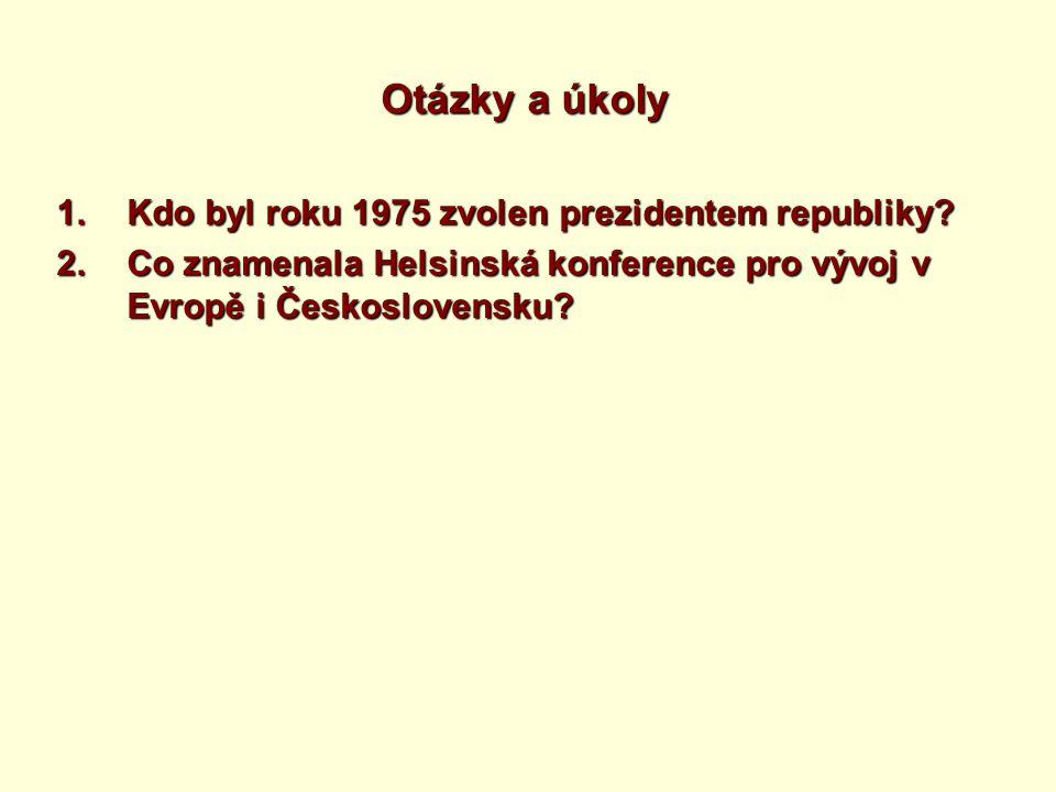Otázky a úkoly 1.Kdo byl roku 1975 zvolen prezidentem republiky? 2.Co znamenala Helsinská konference pro vývoj v Evropě i Československu?