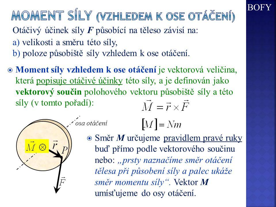  Moment síly vzhledem k ose otáčení je vektorová veličina, která popisuje otáčivé účinky této síly, a je definován jako vektorový součin polohového vektoru působiště síly a této síly (v tomto pořadí): Otáčivý účinek síly F působící na těleso závisí na: a) velikosti a směru této síly, b) poloze působiště síly vzhledem k ose otáčení.