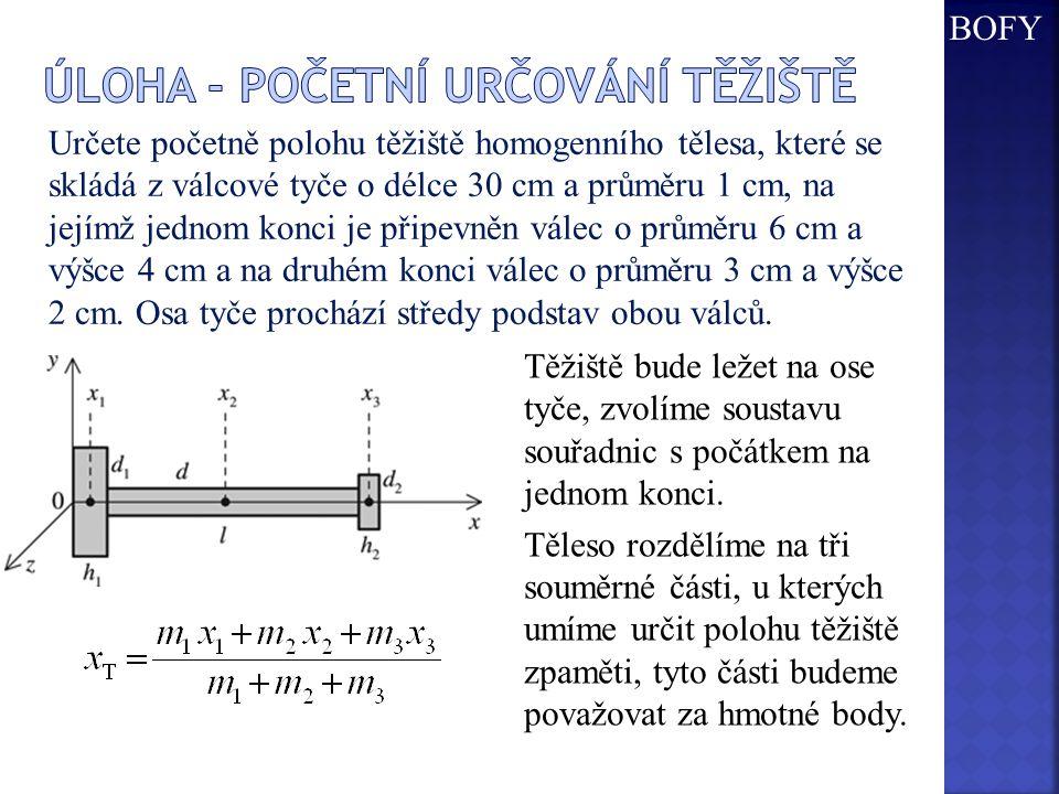 Určete početně polohu těžiště homogenního tělesa, které se skládá z válcové tyče o délce 30 cm a průměru 1 cm, na jejímž jednom konci je připevněn válec o průměru 6 cm a výšce 4 cm a na druhém konci válec o průměru 3 cm a výšce 2 cm.