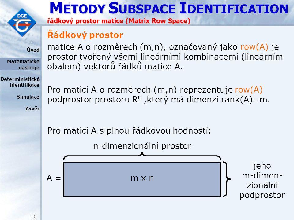 M ETODY S UBSPACE I DENTIFICATION 10 řádkový prostor matice (Matrix Row Space) Řádkový prostor matice A o rozměrech (m,n), označovaný jako row(A) je prostor tvořený všemi lineárními kombinacemi (lineárním obalem) vektorů řádků matice A.