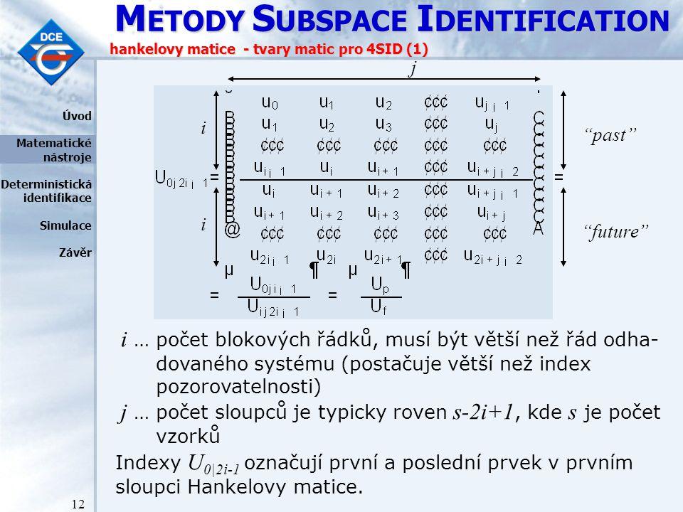 M ETODY S UBSPACE I DENTIFICATION 12 hankelovy matice - tvary matic pro 4SID (1) i … počet blokových řádků, musí být větší než řád odha- dovaného systému (postačuje větší než index pozorovatelnosti) j … počet sloupců je typicky roven s-2i+1, kde s je počet vzorků Indexy U 0|2i-1 označují první a poslední prvek v prvním sloupci Hankelovy matice.