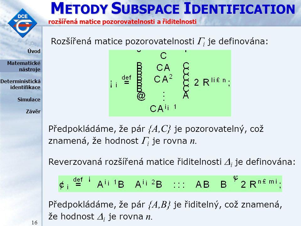 M ETODY S UBSPACE I DENTIFICATION 16 rozšířená matice pozorovatelnosti a řiditelnosti Rozšířená matice pozorovatelnosti  i je definována: Předpokládáme, že pár {A,C} je pozorovatelný, což znamená, že hodnost  i je rovna n.