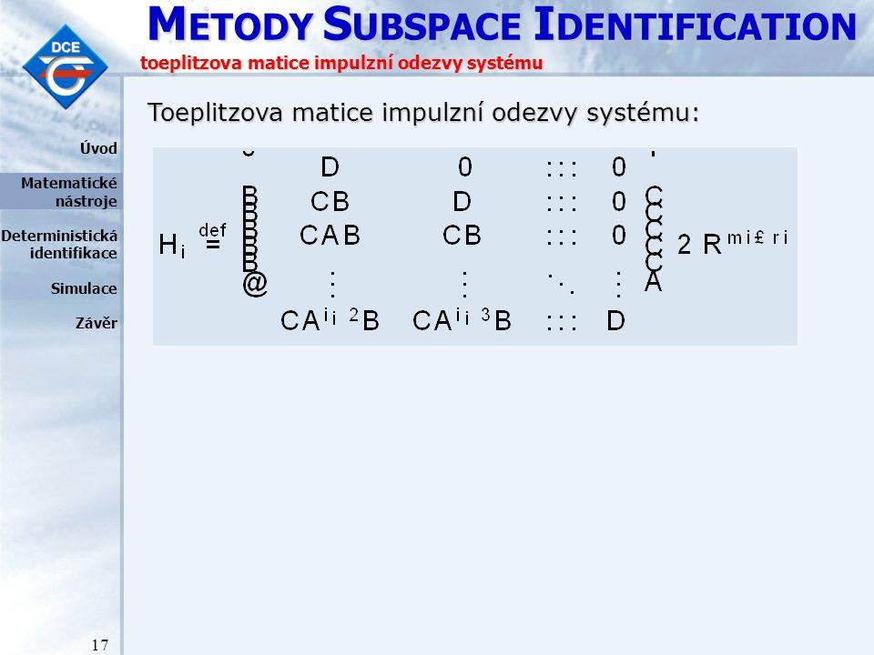 M ETODY S UBSPACE I DENTIFICATION 17 toeplitzova matice impulzní odezvy systému Toeplitzova matice impulzní odezvy systému: Úvod Matematické nástroje Deterministická identifikace Simulace Závěr