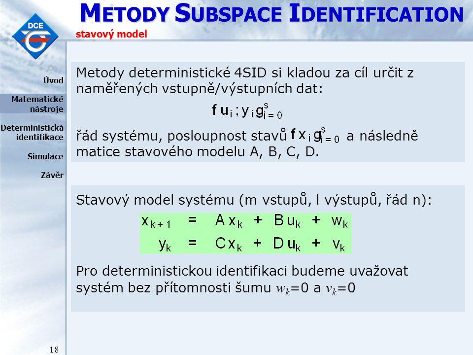 M ETODY S UBSPACE I DENTIFICATION 18 stavový model Stavový model systému (m vstupů, l výstupů, řád n): Pro deterministickou identifikaci budeme uvažovat systém bez přítomnosti šumu w k =0 a v k =0 Metody deterministické 4SID si kladou za cíl určit z naměřených vstupně/výstupních dat: řád systému, posloupnost stavů a následně matice stavového modelu A, B, C, D.