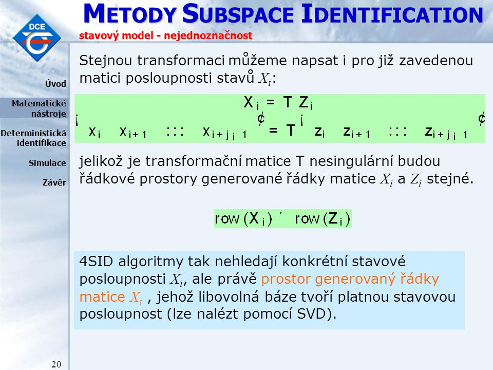 M ETODY S UBSPACE I DENTIFICATION 20 stavový model - nejednoznačnost Stejnou transformaci můžeme napsat i pro již zavedenou matici posloupnosti stavů X i : jelikož je transformační matice T nesingulární budou řádkové prostory generované řádky matice X i a Z i stejné.