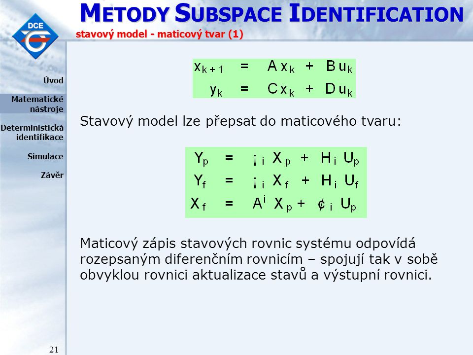 M ETODY S UBSPACE I DENTIFICATION 21 stavový model - maticový tvar (1) Stavový model lze přepsat do maticového tvaru: Úvod Matematické nástroje Deterministická identifikace Simulace Závěr Maticový zápis stavových rovnic systému odpovídá rozepsaným diferenčním rovnicím – spojují tak v sobě obvyklou rovnici aktualizace stavů a výstupní rovnici.