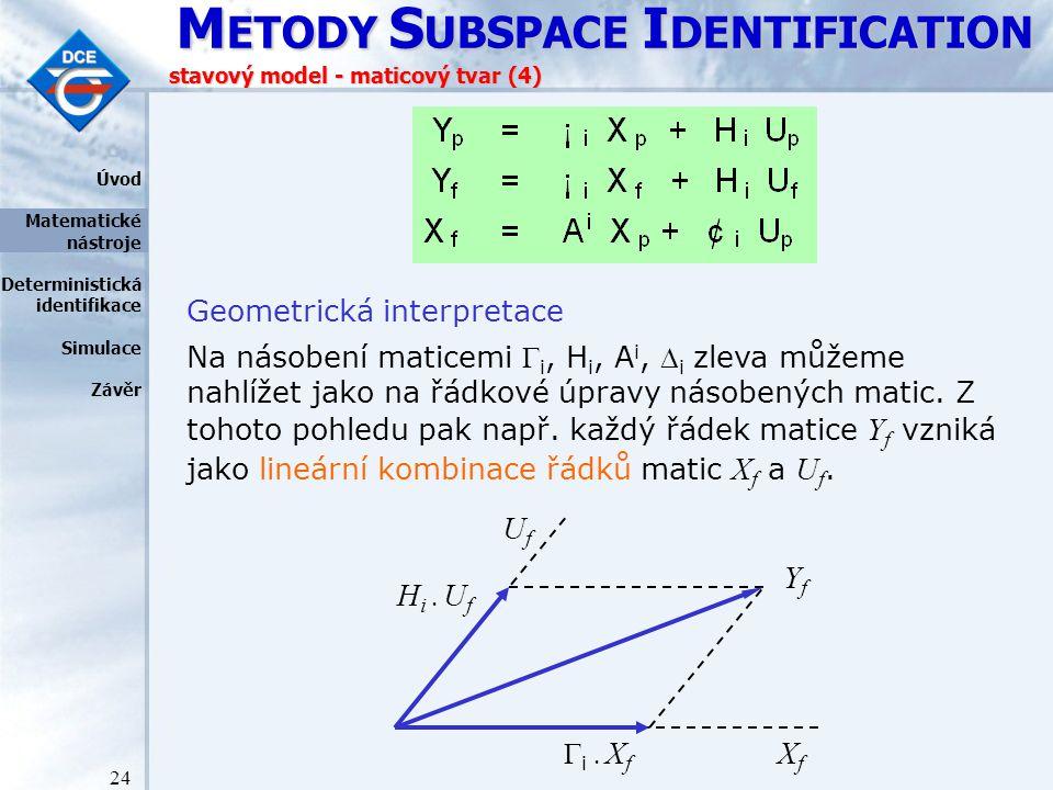 M ETODY S UBSPACE I DENTIFICATION 24 stavový model - maticový tvar (4) Geometrická interpretace Na násobení maticemi  i, H i, A i,  i zleva můžeme nahlížet jako na řádkové úpravy násobených matic.