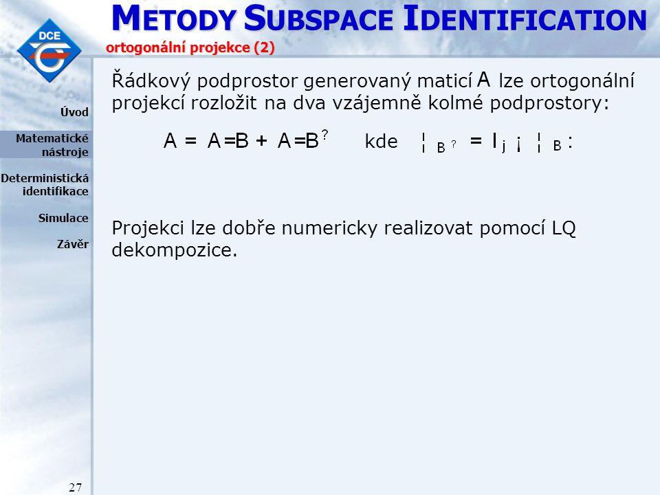 M ETODY S UBSPACE I DENTIFICATION 27 ortogonální projekce (2) Řádkový podprostor generovaný maticí lze ortogonální projekcí rozložit na dva vzájemně kolmé podprostory: kde Projekci lze dobře numericky realizovat pomocí LQ dekompozice.