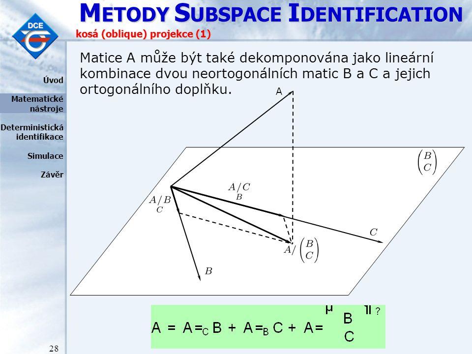 M ETODY S UBSPACE I DENTIFICATION 28 kosá (oblique) projekce (1) Matice A může být také dekomponována jako lineární kombinace dvou neortogonálních matic B a C a jejich ortogonálního doplňku.