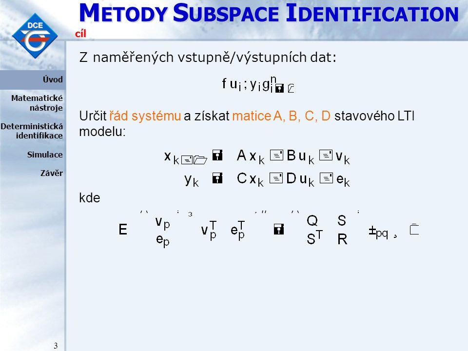 M ETODY S UBSPACE I DENTIFICATION 3 cíl Z naměřených vstupně/výstupních dat: Určit řád systému a získat matice A, B, C, D stavového LTI modelu: kde Úvod Matematické nástroje Deterministická identifikace Simulace Závěr