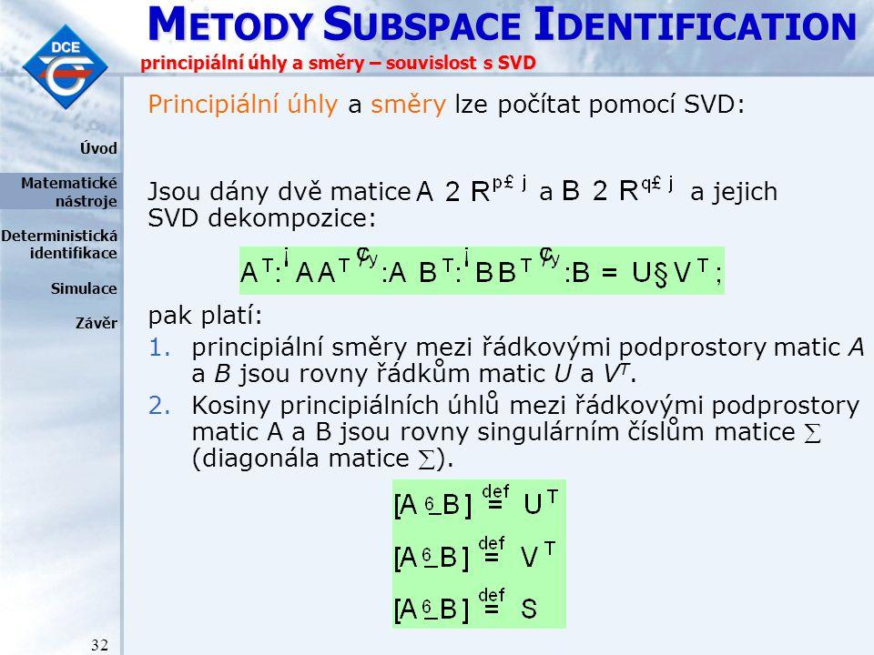 M ETODY S UBSPACE I DENTIFICATION 32 principiální úhly a směry – souvislost s SVD Principiální úhly a směry lze počítat pomocí SVD: Jsou dány dvě matice a a jejich SVD dekompozice: pak platí: 1.principiální směry mezi řádkovými podprostory matic A a B jsou rovny řádkům matic U a V T.
