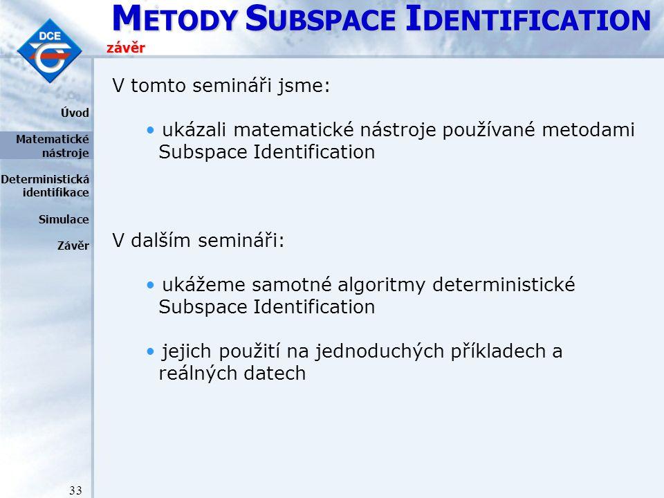 M ETODY S UBSPACE I DENTIFICATION 33 závěr Úvod Matematické nástroje Deterministická identifikace Simulace Závěr V tomto semináři jsme: ukázali matematické nástroje používané metodami Subspace Identification V dalším semináři: ukážeme samotné algoritmy deterministické Subspace Identification jejich použití na jednoduchých příkladech a reálných datech