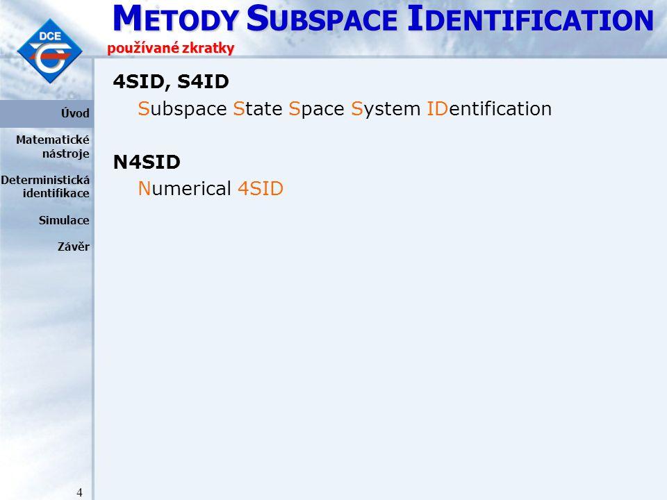 M ETODY S UBSPACE I DENTIFICATION 4 používané zkratky 4SID, S4ID Subspace State Space System IDentification N4SID Numerical 4SID Úvod Matematické nástroje Deterministická identifikace Simulace Závěr