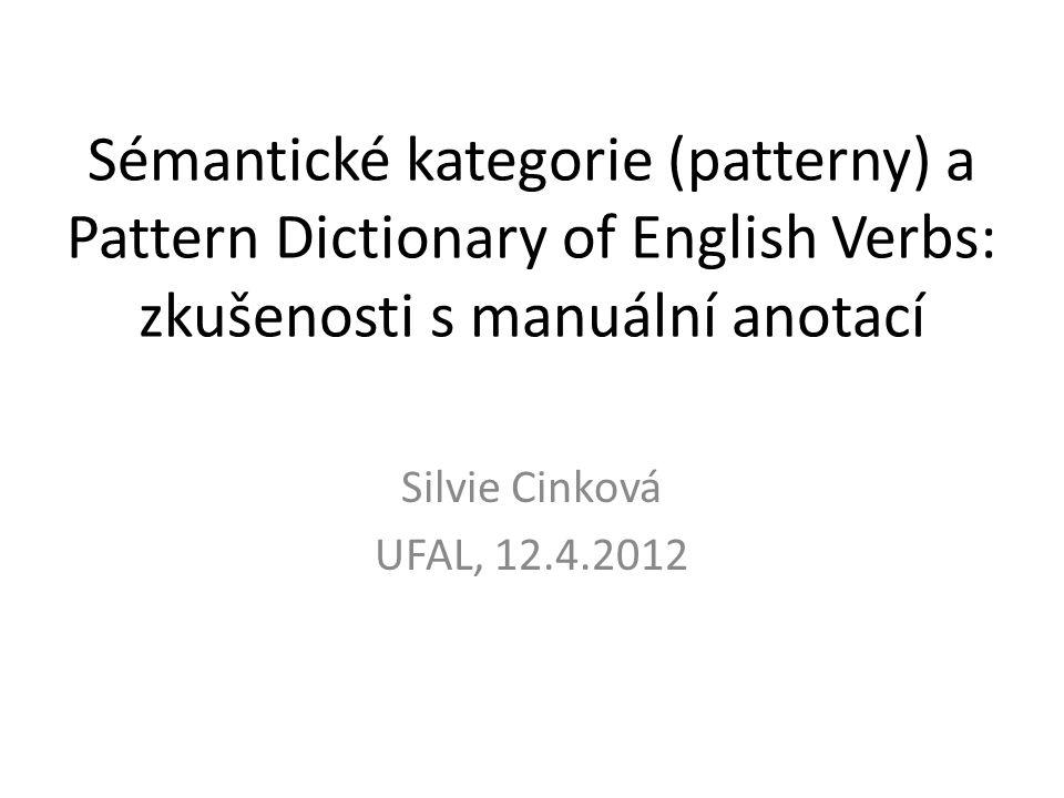 Sémantické kategorie (patterny) a Pattern Dictionary of English Verbs: zkušenosti s manuální anotací Silvie Cinková UFAL, 12.4.2012