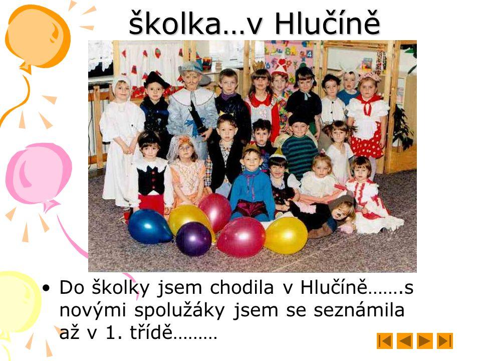 školka…v Hlučíně Do školky jsem chodila v Hlučíně…….s novými spolužáky jsem se seznámila až v 1. třídě………