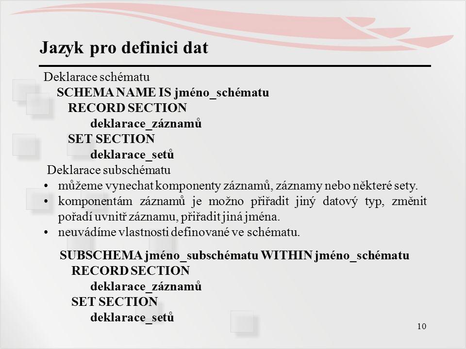 10 Jazyk pro definici dat Deklarace schématu SCHEMA NAME IS jméno_schématu RECORD SECTION deklarace_záznamů SET SECTION deklarace_setů Deklarace subschématu můžeme vynechat komponenty záznamů, záznamy nebo některé sety.