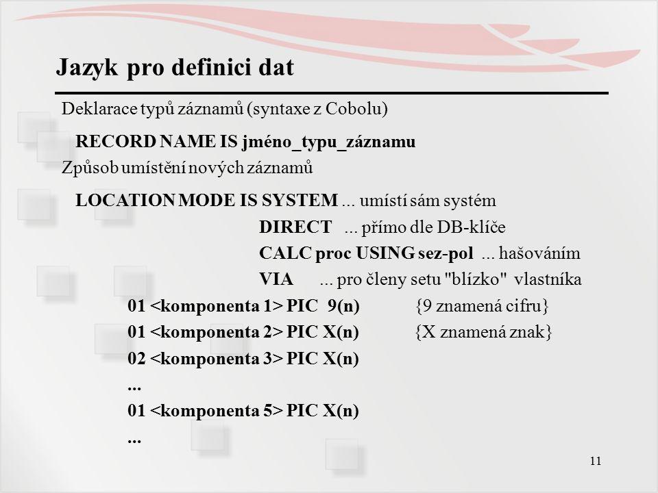 11 Jazyk pro definici dat Deklarace typů záznamů (syntaxe z Cobolu) RECORD NAME IS jméno_typu_záznamu Způsob umístění nových záznamů LOCATION MODE IS SYSTEM...