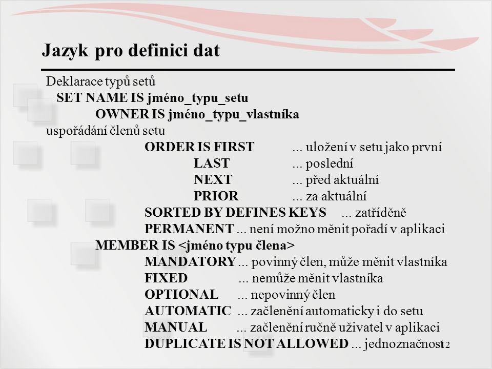 12 Jazyk pro definici dat Deklarace typů setů SET NAME IS jméno_typu_setu OWNER IS jméno_typu_vlastníka uspořádání členů setu ORDER IS FIRST...