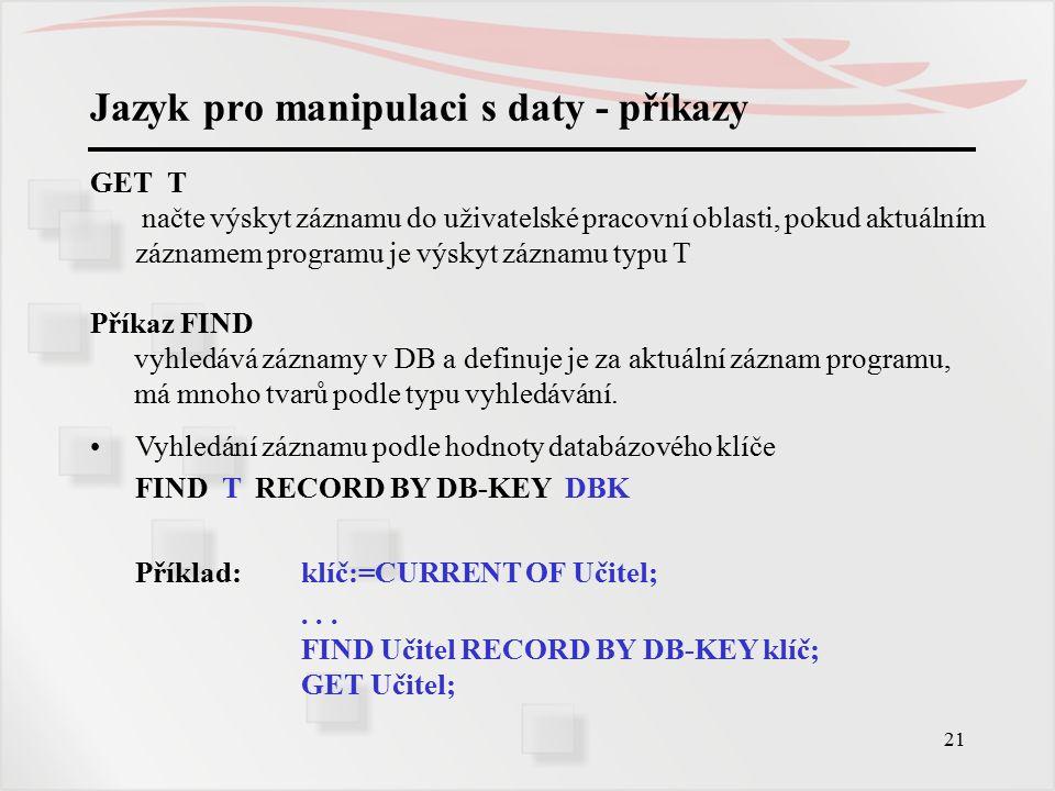 21 Jazyk pro manipulaci s daty - příkazy GET T načte výskyt záznamu do uživatelské pracovní oblasti, pokud aktuálním záznamem programu je výskyt záznamu typu T Příkaz FIND vyhledává záznamy v DB a definuje je za aktuální záznam programu, má mnoho tvarů podle typu vyhledávání.