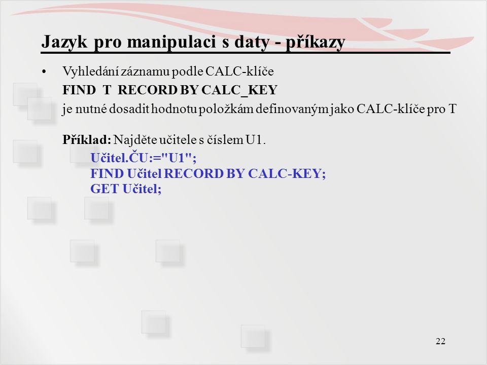 22 Jazyk pro manipulaci s daty - příkazy Vyhledání záznamu podle CALC-klíče FIND T RECORD BY CALC_KEY je nutné dosadit hodnotu položkám definovaným jako CALC-klíče pro T Příklad: Najděte učitele s číslem U1.