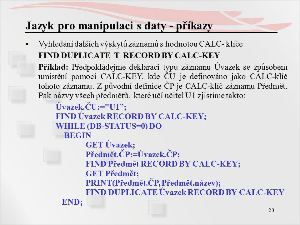 23 Jazyk pro manipulaci s daty - příkazy Vyhledání dalších výskytů záznamů s hodnotou CALC- klíče FIND DUPLICATE T RECORD BY CALC-KEY Příklad: Předpokládejme deklaraci typu záznamu Úvazek se způsobem umístění pomocí CALC-KEY, kde ČU je definováno jako CALC-klíč tohoto záznamu.