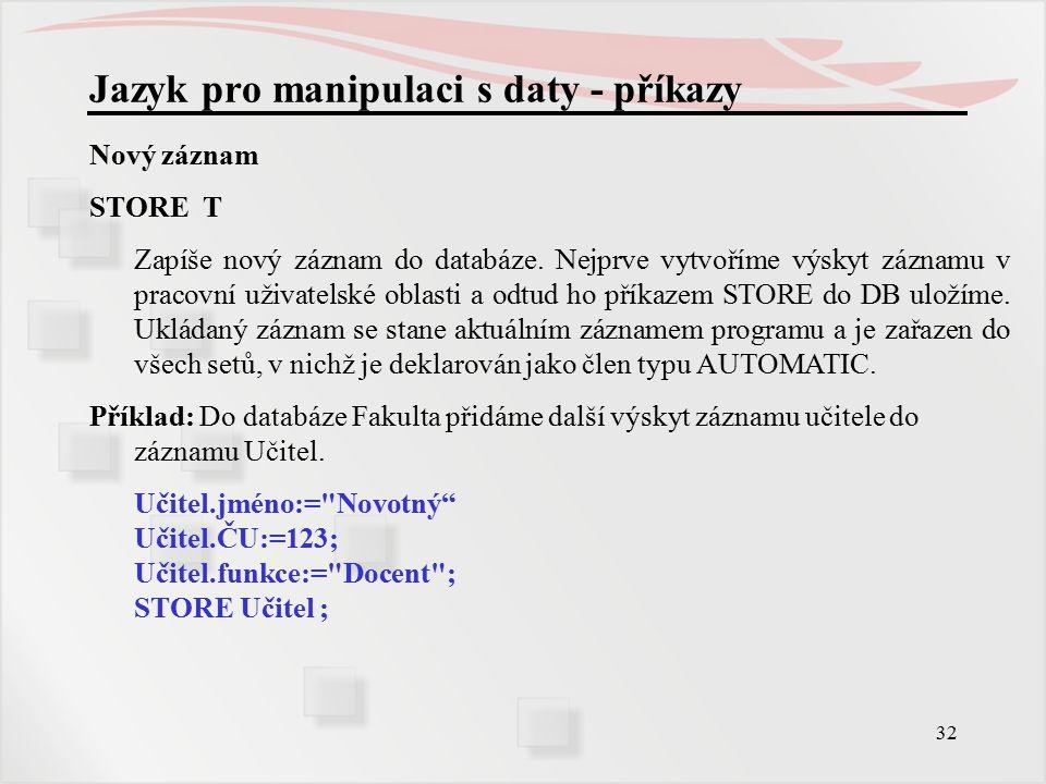 32 Jazyk pro manipulaci s daty - příkazy Nový záznam STORE T Zapíše nový záznam do databáze.