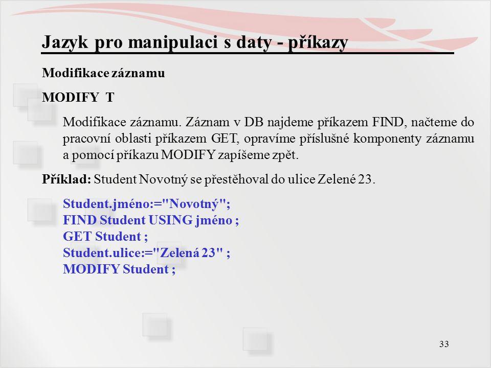 33 Jazyk pro manipulaci s daty - příkazy Modifikace záznamu MODIFY T Modifikace záznamu.