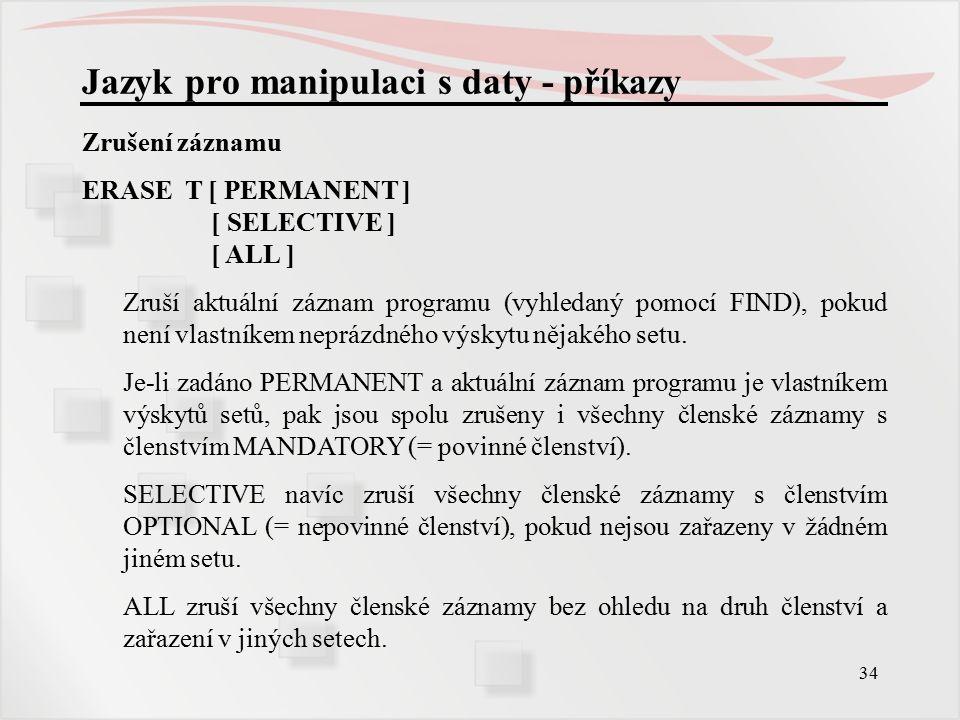 34 Jazyk pro manipulaci s daty - příkazy Zrušení záznamu ERASE T [ PERMANENT ] [ SELECTIVE ] [ ALL ] Zruší aktuální záznam programu (vyhledaný pomocí FIND), pokud není vlastníkem neprázdného výskytu nějakého setu.