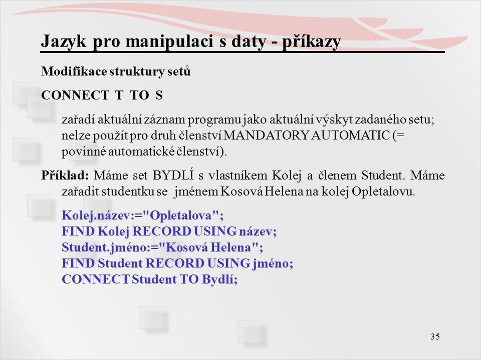 35 Jazyk pro manipulaci s daty - příkazy Modifikace struktury setů CONNECT T TO S zařadí aktuální záznam programu jako aktuální výskyt zadaného setu; nelze použít pro druh členství MANDATORY AUTOMATIC (= povinné automatické členství).