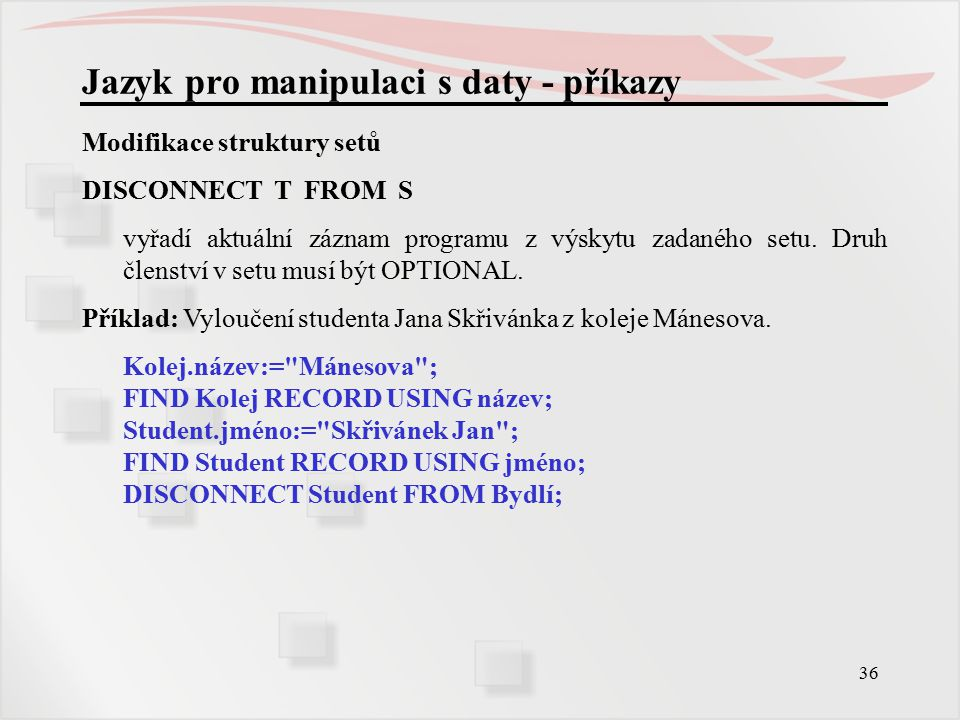36 Jazyk pro manipulaci s daty - příkazy Modifikace struktury setů DISCONNECT T FROM S vyřadí aktuální záznam programu z výskytu zadaného setu.