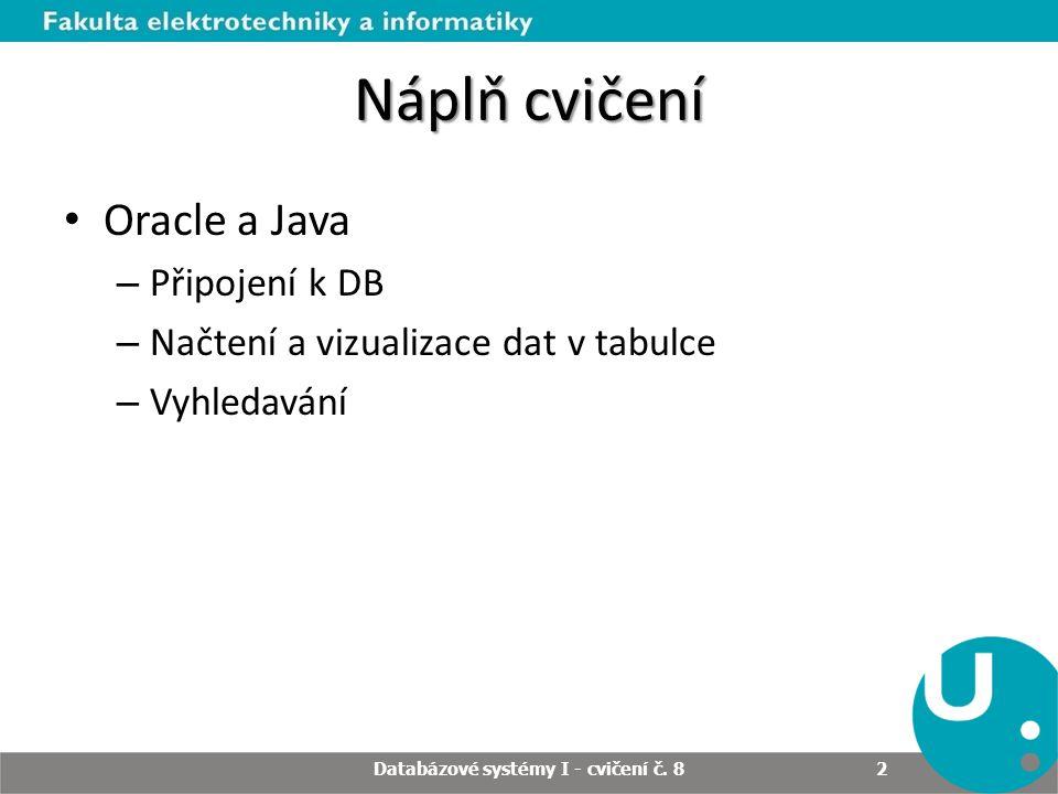 Náplň cvičení Oracle a Java – Připojení k DB – Načtení a vizualizace dat v tabulce – Vyhledavání Databázové systémy I - cvičení č. 8 2