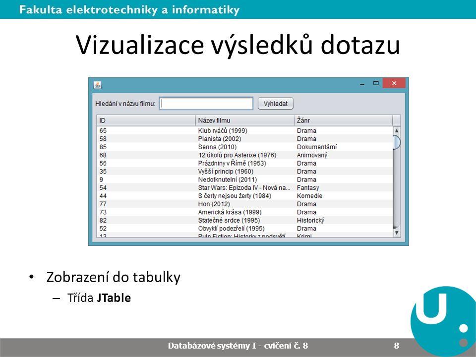 Vizualizace výsledků dotazu Zobrazení do tabulky – Třída JTable Databázové systémy I - cvičení č. 8 8