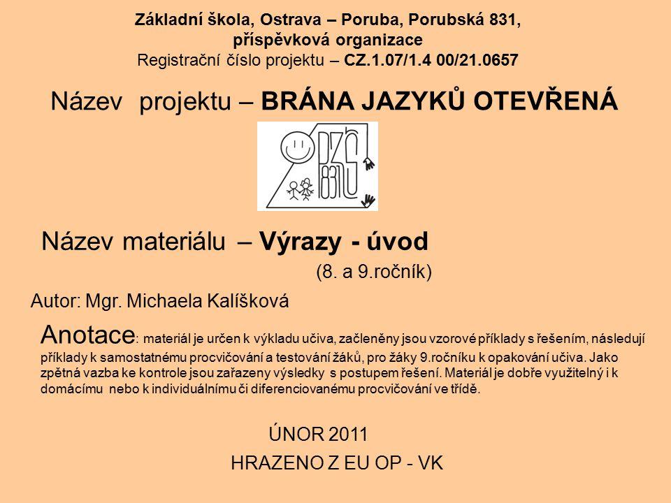 Základní škola, Ostrava – Poruba, Porubská 831, příspěvková organizace Registrační číslo projektu – CZ.1.07/1.4 00/21.0657 Název projektu – BRÁNA JAZYKŮ OTEVŘENÁ Název materiálu – Výrazy - úvod HRAZENO Z EU OP - VK Anotace : materiál je určen k výkladu učiva, začleněny jsou vzorové příklady s řešením, následují příklady k samostatnému procvičování a testování žáků, pro žáky 9.ročníku k opakování učiva.