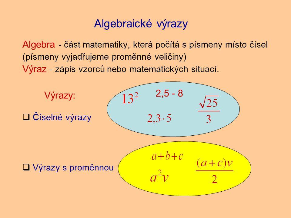 Algebraické výrazy Algebra - část matematiky, která počítá s písmeny místo čísel (písmeny vyjadřujeme proměnné veličiny) Výraz - zápis vzorců nebo matematických situací.
