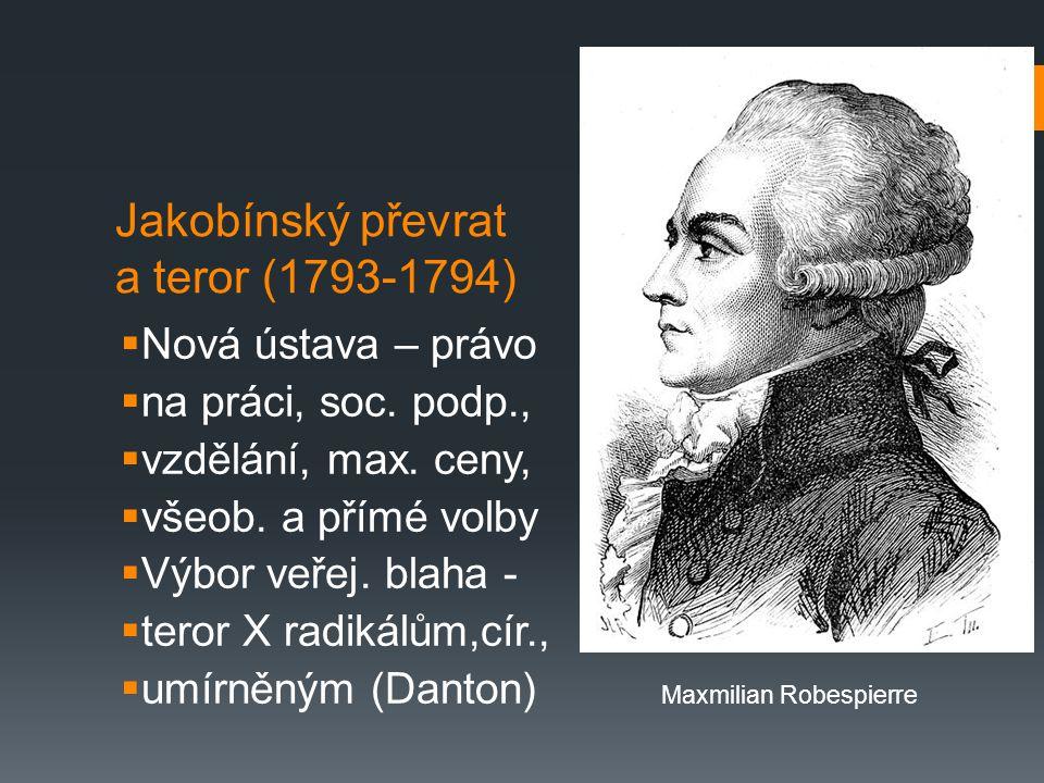 Jakobínský převrat a teror (1793-1794)  Nová ústava – právo  na práci, soc. podp.,  vzdělání, max. ceny,  všeob. a přímé volby  Výbor veřej. blah