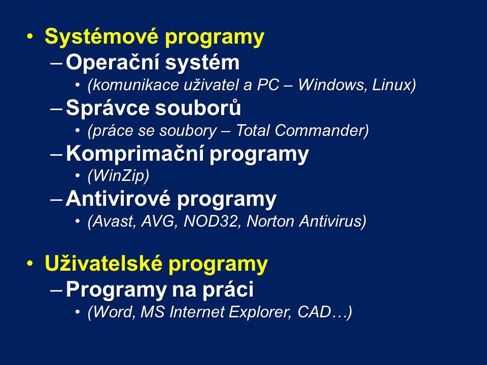 Systémové programy –Operační systém (komunikace uživatel a PC – Windows, Linux)(komunikace uživatel a PC – Windows, Linux) –Správce souborů (práce se soubory – Total Commander)(práce se soubory – Total Commander) –Komprimační programy (WinZip)(WinZip) –Antivirové programy (Avast, AVG, NOD32, Norton Antivirus)(Avast, AVG, NOD32, Norton Antivirus) Uživatelské programy –Programy na práci (Word, MS Internet Explorer, CAD…)(Word, MS Internet Explorer, CAD…)