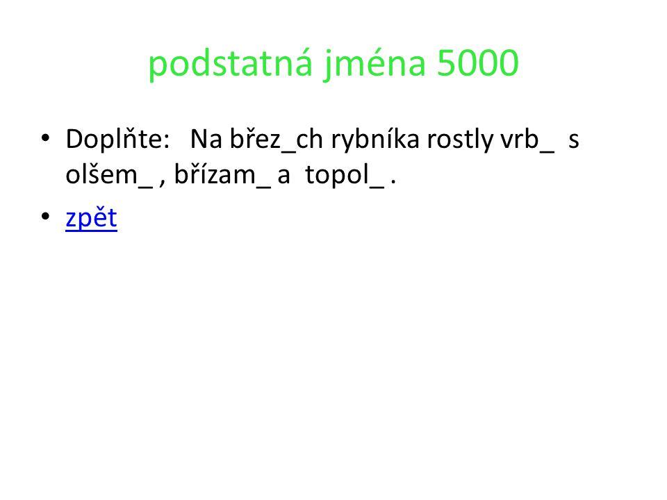 podstatná jména 5000 Doplňte: Na břez_ch rybníka rostly vrb_ s olšem_, břízam_ a topol_. zpět