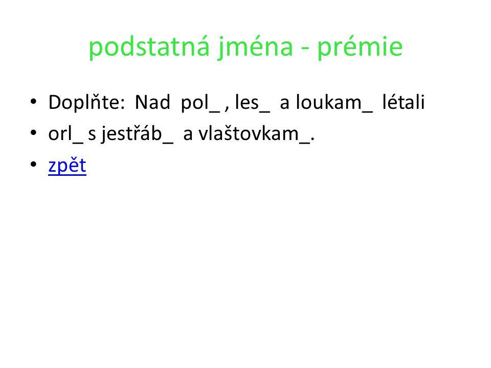 podstatná jména - prémie Doplňte: Nad pol_, les_ a loukam_ létali orl_ s jestřáb_ a vlaštovkam_. zpět