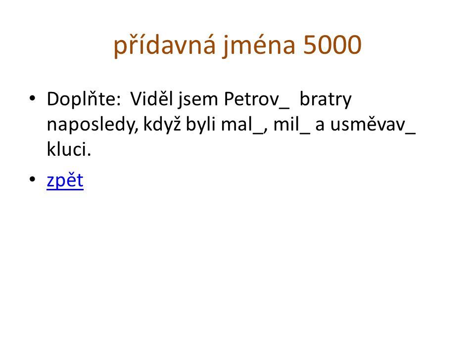 přídavná jména 5000 Doplňte: Viděl jsem Petrov_ bratry naposledy, když byli mal_, mil_ a usměvav_ kluci. zpět