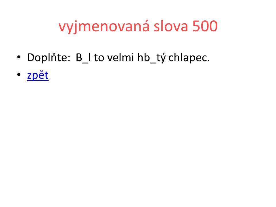 vyjmenovaná slova 500 Doplňte: B_l to velmi hb_tý chlapec. zpět