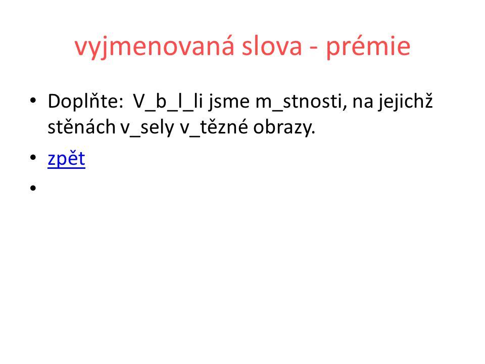 vyjmenovaná slova - prémie Doplňte: V_b_l_li jsme m_stnosti, na jejichž stěnách v_sely v_tězné obrazy. zpět