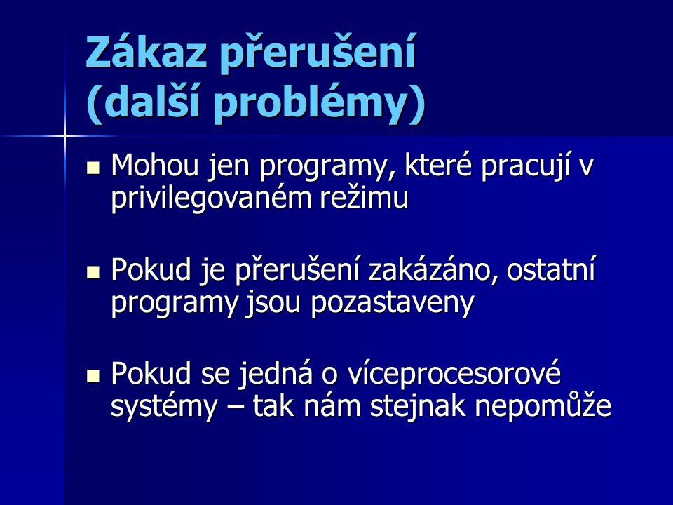 Zákaz přerušení (další problémy) Mohou jen programy, které pracují v privilegovaném režimu Mohou jen programy, které pracují v privilegovaném režimu Pokud je přerušení zakázáno, ostatní programy jsou pozastaveny Pokud je přerušení zakázáno, ostatní programy jsou pozastaveny Pokud se jedná o víceprocesorové systémy – tak nám stejnak nepomůže Pokud se jedná o víceprocesorové systémy – tak nám stejnak nepomůže