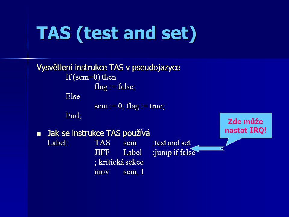 TAS (test and set) Vysvětlení instrukce TAS v pseudojazyce If (sem=0) then flag := false; Else sem := 0; flag := true; End; Jak se instrukce TAS používá Jak se instrukce TAS používá Label: TAS sem;test and set JIFFLabel;jump if false ; kritická sekce movsem, 1 Zde může nastat IRQ!