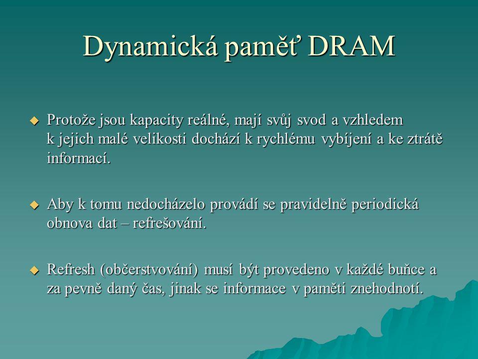 Dynamická paměť DRAM  Protože jsou kapacity reálné, mají svůj svod a vzhledem k jejich malé velikosti dochází k rychlému vybíjení a ke ztrátě informací.