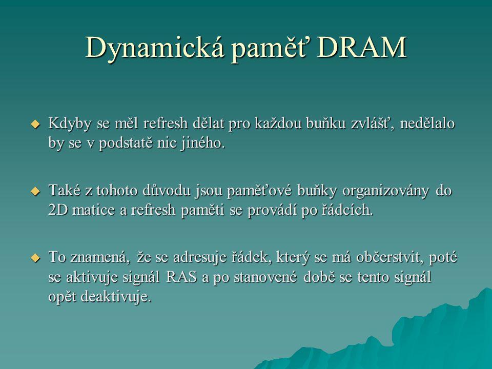Dynamická paměť DRAM  Kdyby se měl refresh dělat pro každou buňku zvlášť, nedělalo by se v podstatě nic jiného.  Také z tohoto důvodu jsou paměťové