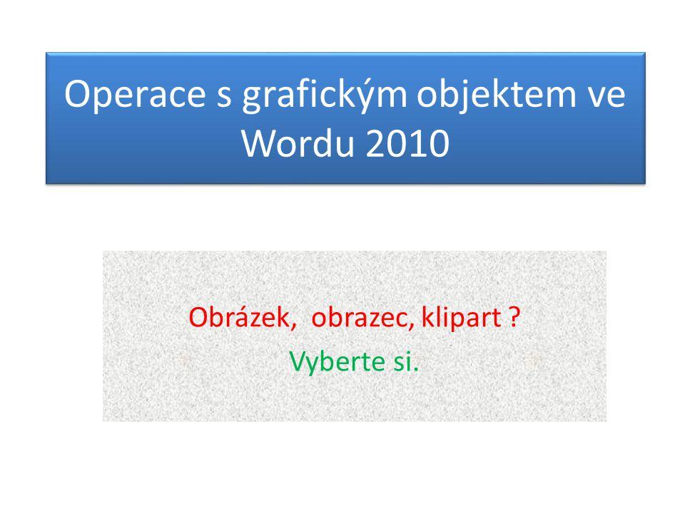 Operace s grafickým objektem ve Wordu 2010 Obrázek, obrazec, klipart ? Vyberte si.
