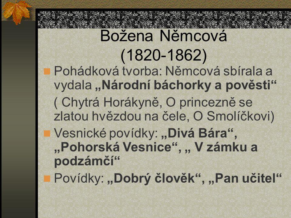 """Božena Němcová (1820-1862) Pohádková tvorba: Němcová sbírala a vydala """"Národní báchorky a pověsti ( Chytrá Horákyně, O princezně se zlatou hvězdou na čele, O Smolíčkovi) Vesnické povídky: """"Divá Bára , """"Pohorská Vesnice , """" V zámku a podzámčí Povídky: """"Dobrý člověk , """"Pan učitel"""